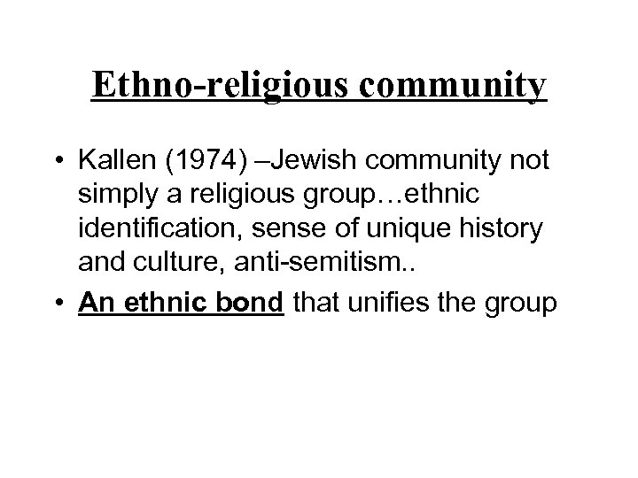 Ethno-religious community • Kallen (1974) –Jewish community not simply a religious group…ethnic identification, sense