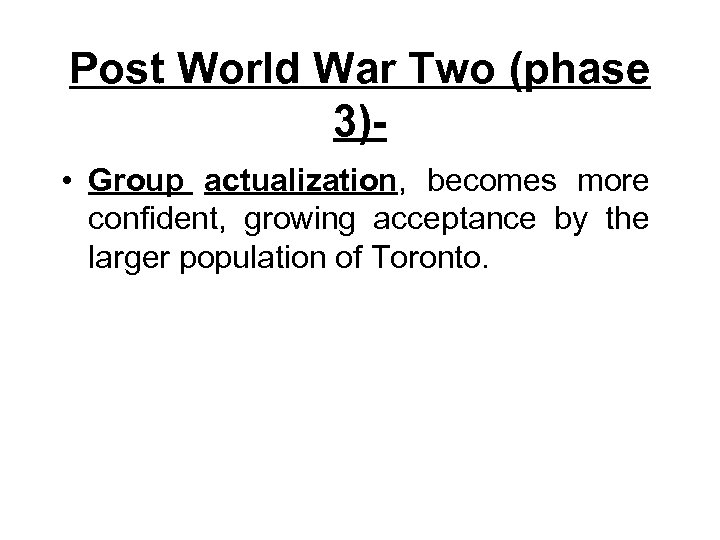Post World War Two (phase 3) • Group actualization, becomes more confident, growing acceptance