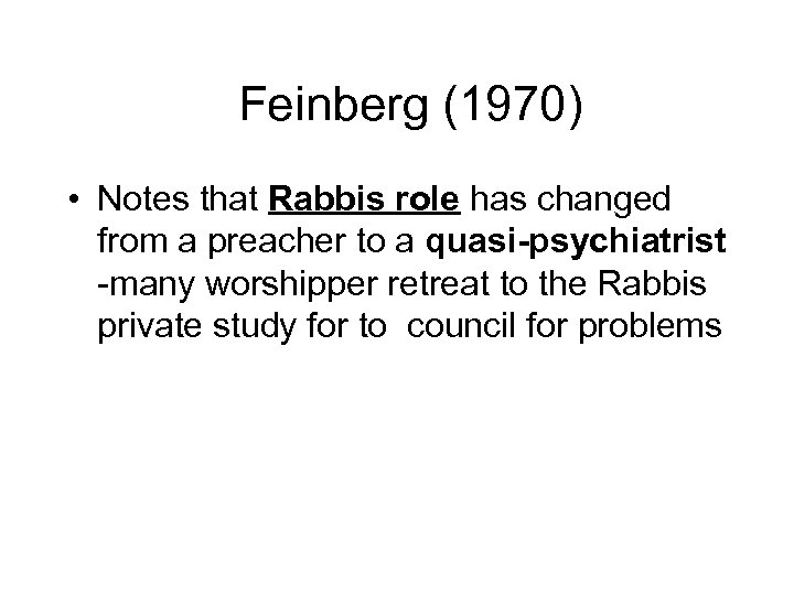 Feinberg (1970) • Notes that Rabbis role has changed from a preacher to