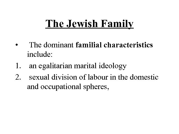 The Jewish Family • The dominant familial characteristics include: 1. an egalitarian marital ideology