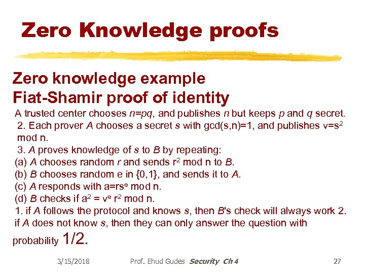 Zero Knowledge proofs Zero knowledge example Fiat-Shamir proof of identity A trusted center chooses