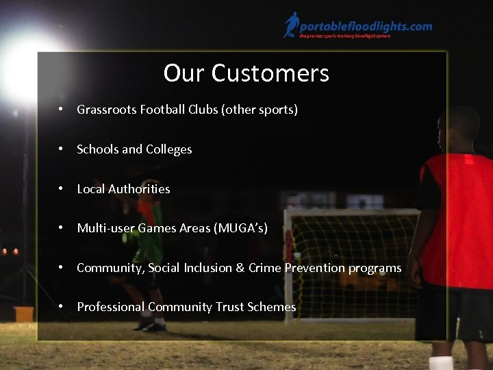 Our Customers • Grassroots Football Clubs (other sports) • Schools and Colleges • Local