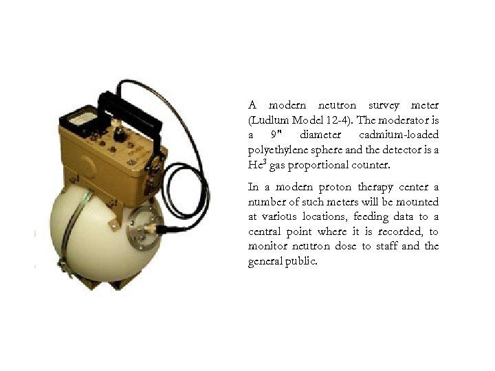 A modern neutron survey meter (Ludlum Model 12 -4). The moderator is a 9″