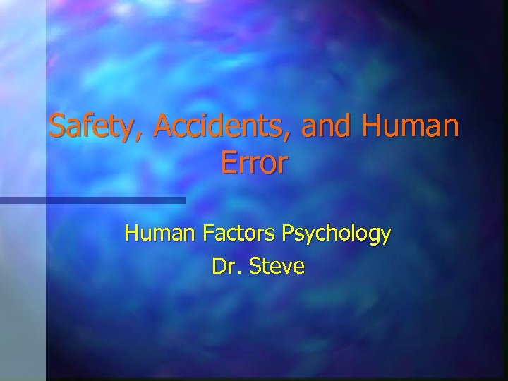 Safety, Accidents, and Human Error Human Factors Psychology Dr. Steve