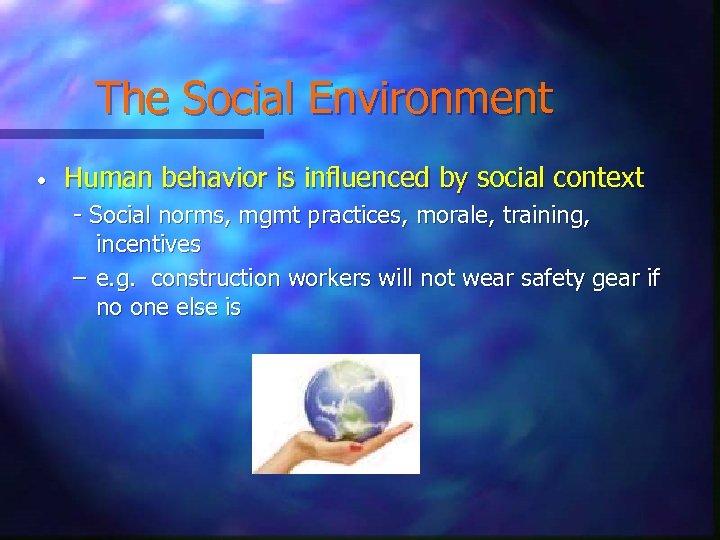 The Social Environment • Human behavior is influenced by social context - Social norms,