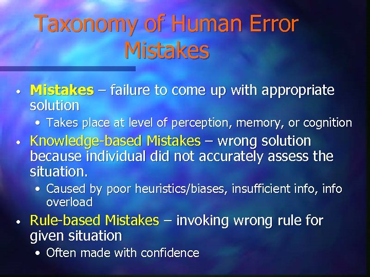 Taxonomy of Human Error Mistakes • Mistakes – failure to come up with appropriate