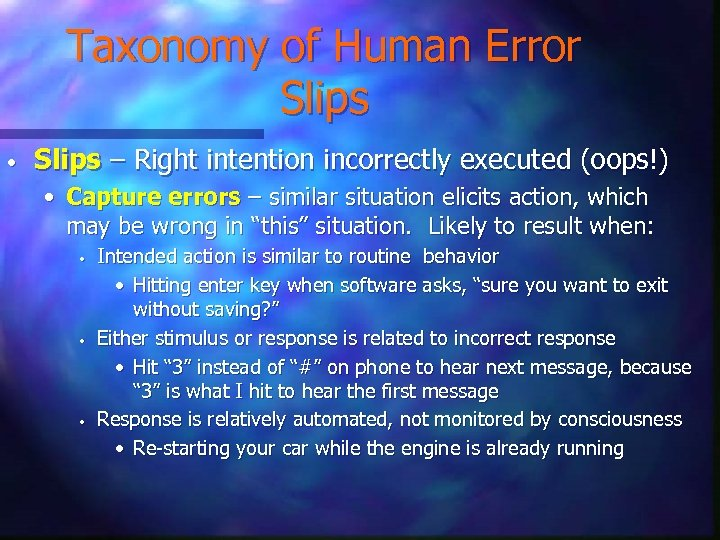 Taxonomy of Human Error Slips • Slips – Right intention incorrectly executed (oops!) •