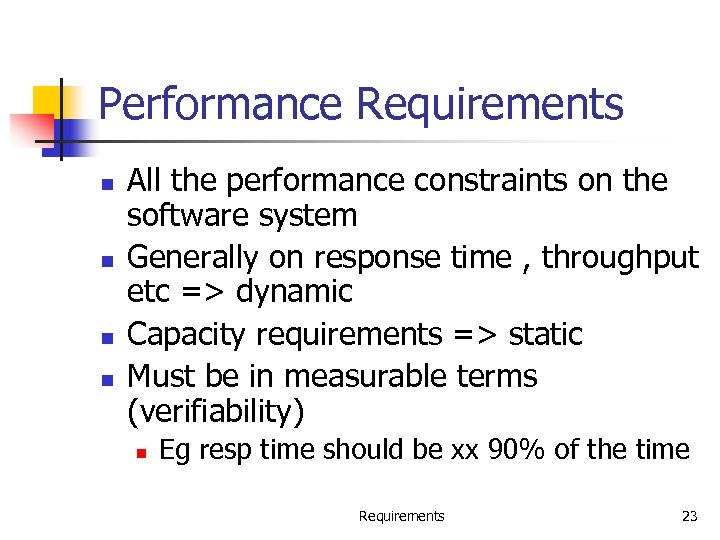 Performance Requirements n n All the performance constraints on the software system Generally on