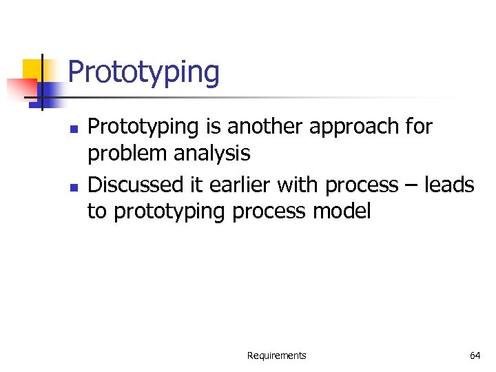Prototyping n n Prototyping is another approach for problem analysis Discussed it earlier with