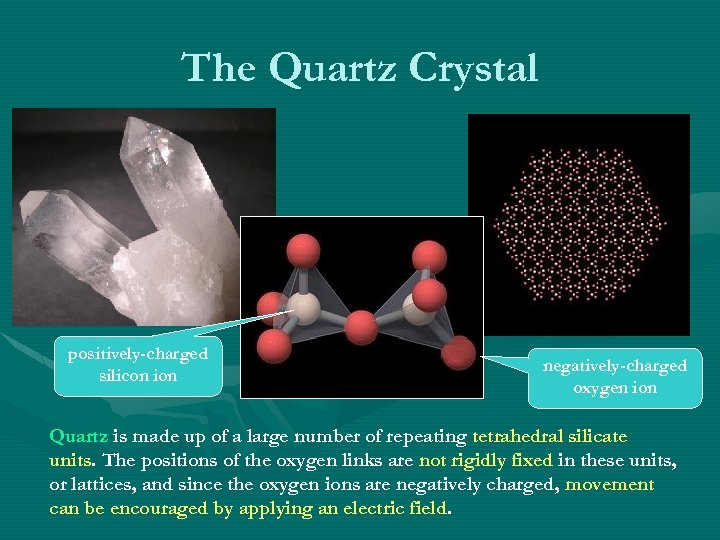 The Quartz Crystal positively-charged silicon ion negatively-charged oxygen ion Quartz is made up of