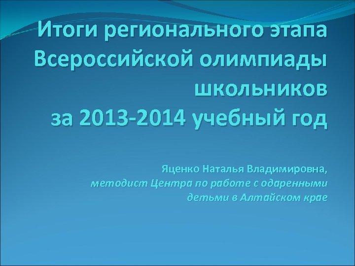 Итоги регионального этапа Всероссийской олимпиады школьников за 2013 -2014 учебный год Яценко Наталья Владимировна,
