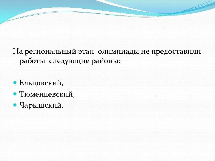 На региональный этап олимпиады не предоставили работы следующие районы: Ельцовский, Тюменцевский, Чарышский.