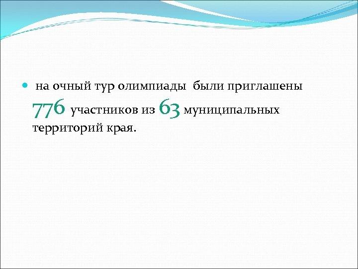 на очный тур олимпиады были приглашены 776 участников из 63 муниципальных территорий края.