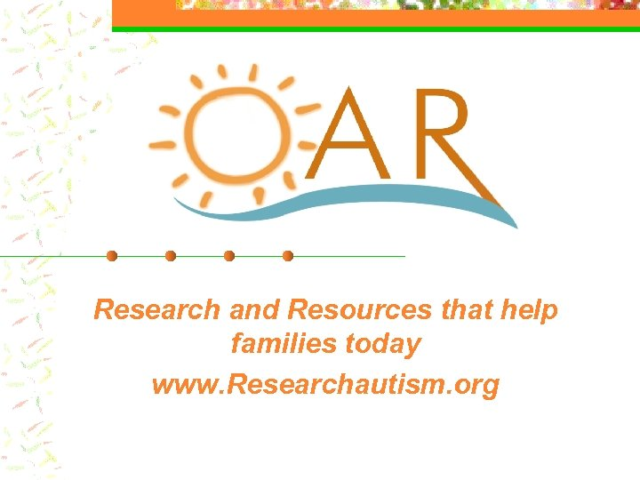 Research and Resources that help families today www. Researchautism. org