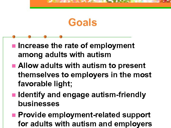 Goals Increase the rate of employment among adults with autism n Allow adults with