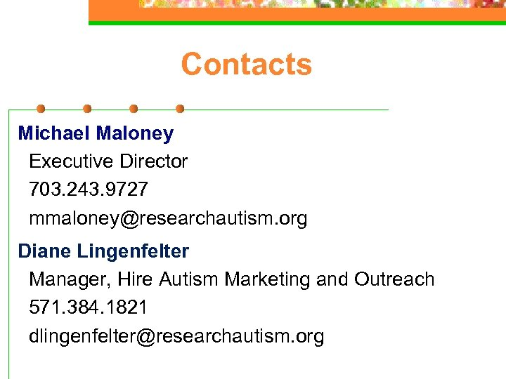 Contacts Michael Maloney Executive Director 703. 243. 9727 mmaloney@researchautism. org Diane Lingenfelter Manager, Hire