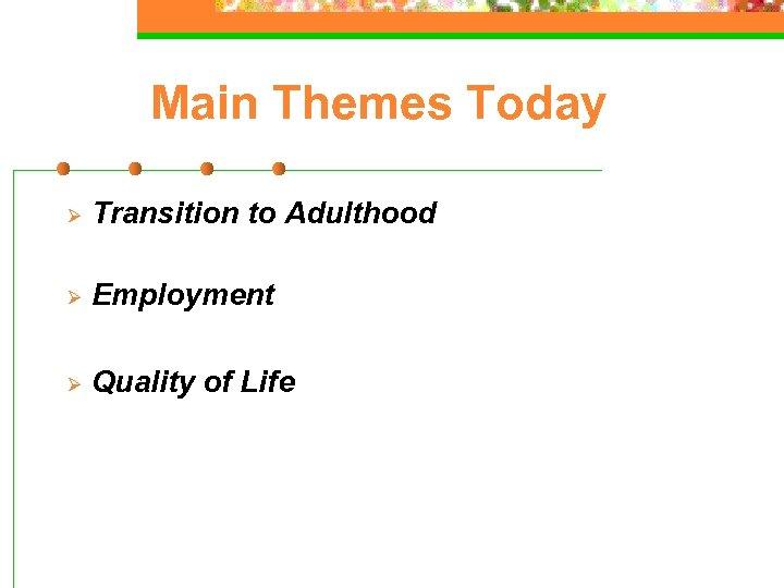 Main Themes Today Ø Transition to Adulthood Ø Employment Ø Quality of Life