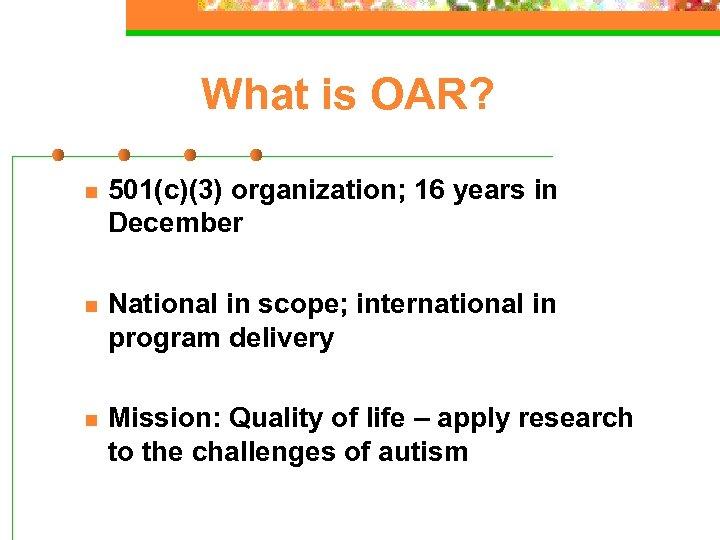 What is OAR? n 501(c)(3) organization; 16 years in December n National in scope;