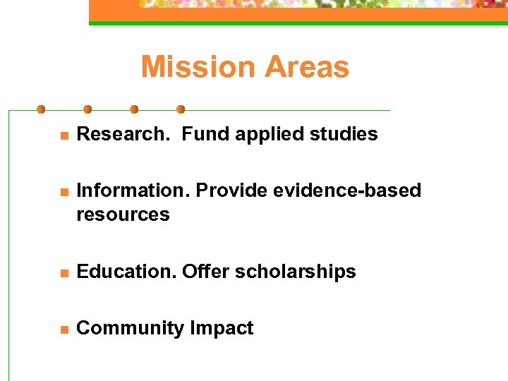 Mission Areas n Research. Fund applied studies n Information. Provide evidence-based resources n Education.