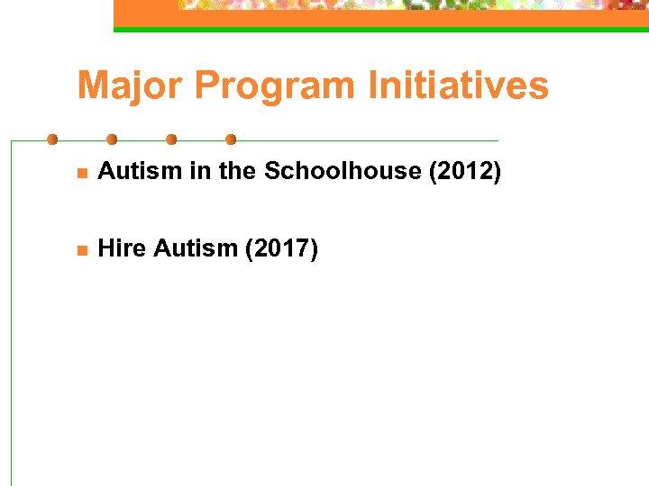 Major Program Initiatives n Autism in the Schoolhouse (2012) n Hire Autism (2017)