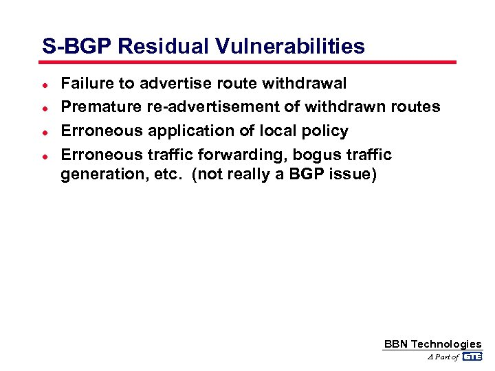 S-BGP Residual Vulnerabilities l l Failure to advertise route withdrawal Premature re-advertisement of withdrawn