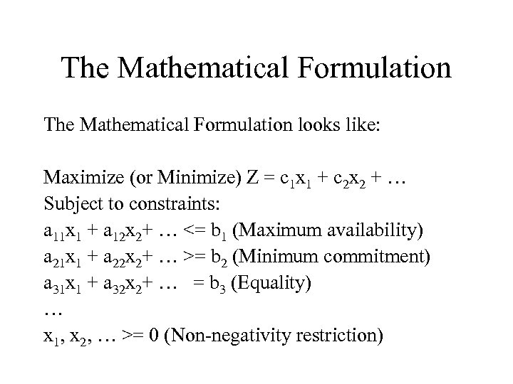 The Mathematical Formulation looks like: Maximize (or Minimize) Z = c 1 x 1