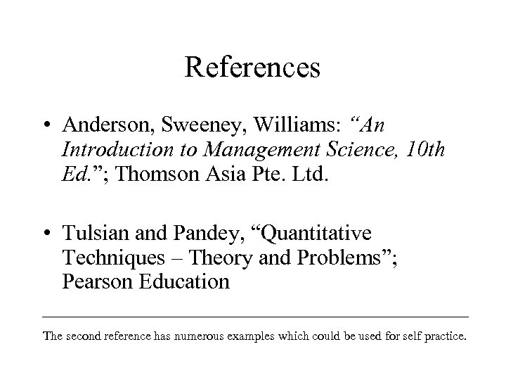 "References • Anderson, Sweeney, Williams: ""An Introduction to Management Science, 10 th Ed. "";"