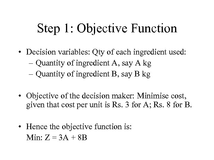 Step 1: Objective Function • Decision variables: Qty of each ingredient used: – Quantity