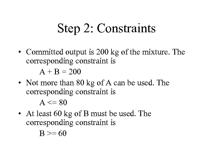 Step 2: Constraints • Committed output is 200 kg of the mixture. The corresponding