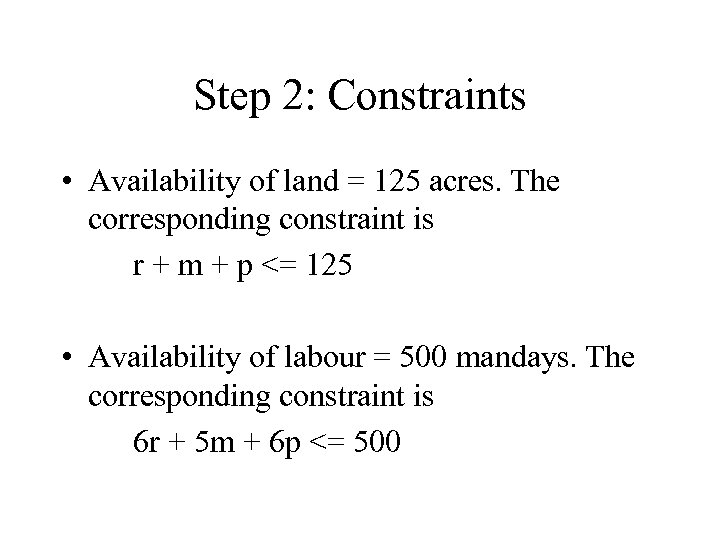 Step 2: Constraints • Availability of land = 125 acres. The corresponding constraint is