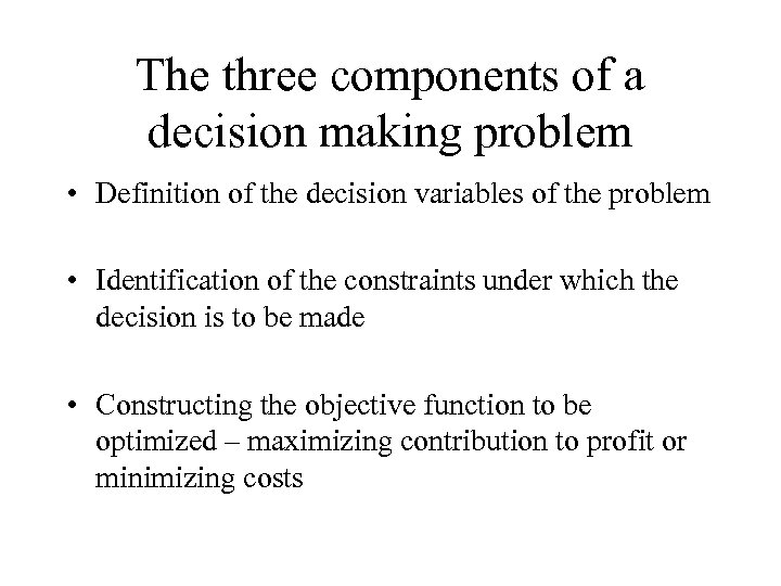 The three components of a decision making problem • Definition of the decision variables
