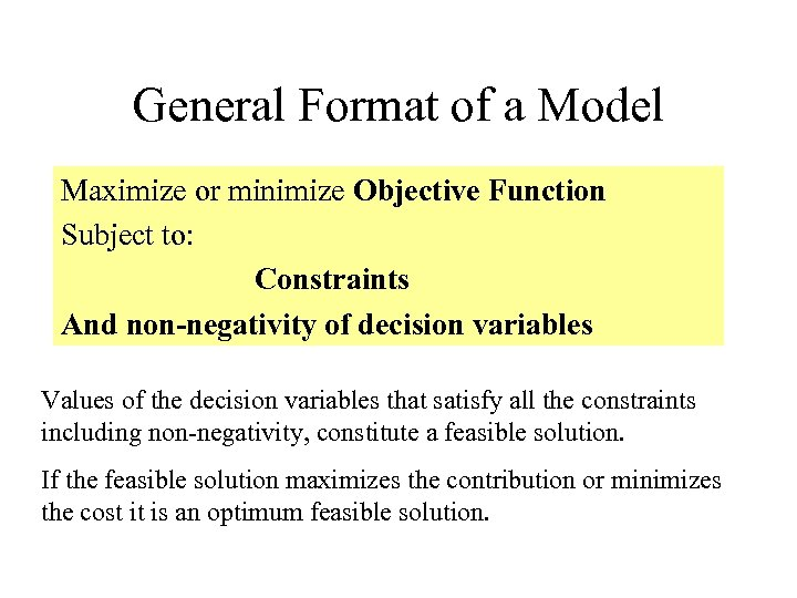 General Format of a Model Maximize or minimize Objective Function Subject to: Constraints And
