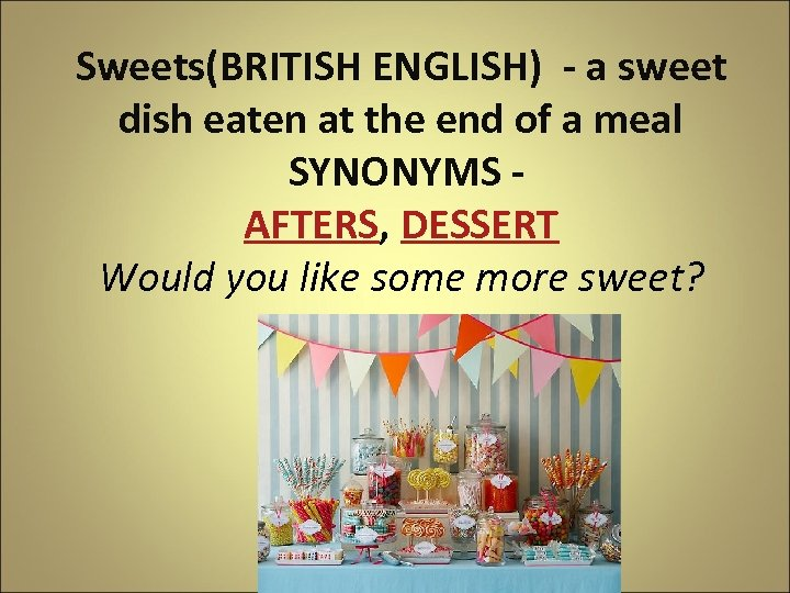 Sweets(BRITISH ENGLISH) - a sweet dish eaten at the end of a meal SYNONYMS