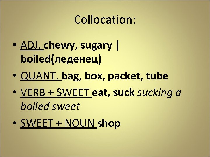 Collocation: • ADJ. chewy, sugary | boiled(леденец) • QUANT. bag, box, packet, tube •