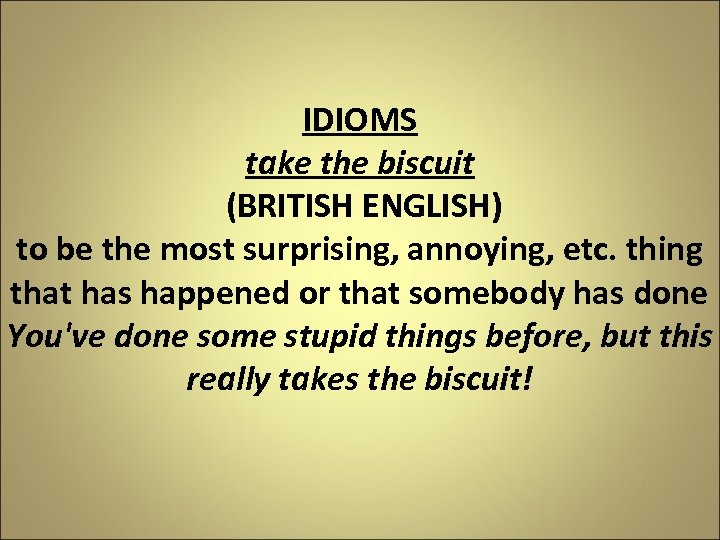 IDIOMS take the biscuit (BRITISH ENGLISH) to be the most surprising, annoying, etc. thing