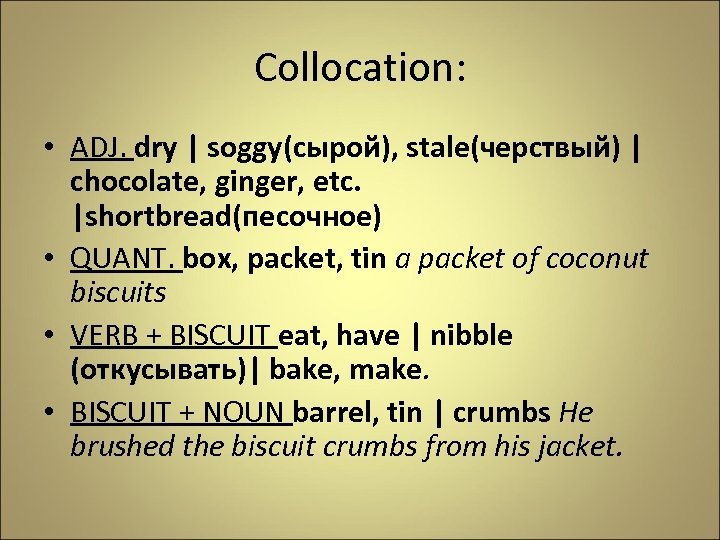 Collocation: • ADJ. dry | soggy(сырой), stale(черствый) | chocolate, ginger, etc. |shortbread(песочное) • QUANT.