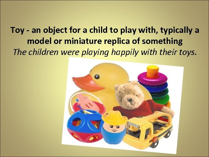 Toy - an object for a child to play with, typically a model or