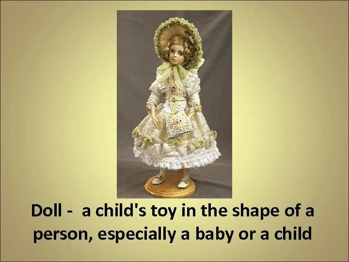 Doll - a child's toy in the shape of a person, especially a