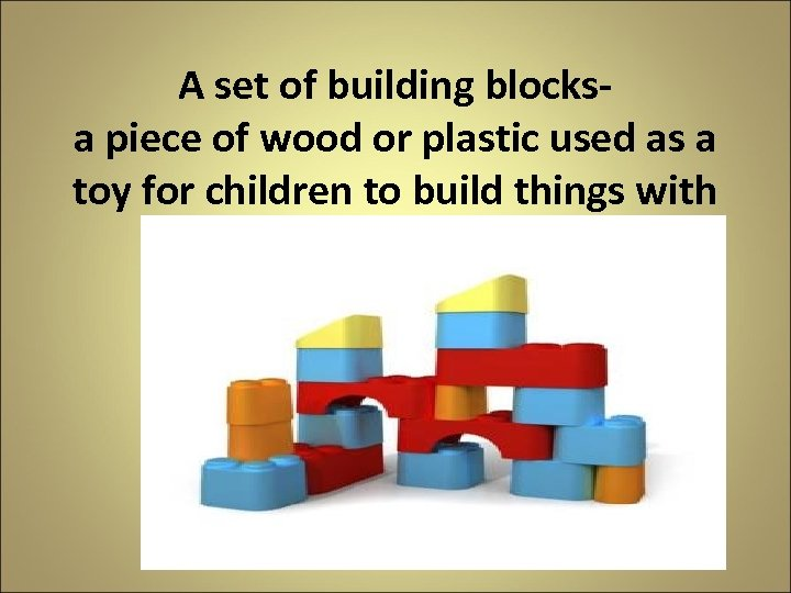 A set of building blocks- a piece of wood or plastic used as a