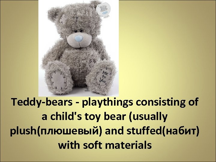 Teddy-bears - playthings consisting of a child's toy bear (usually plush(плюшевый) and stuffed(набит) with