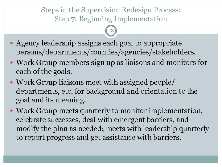 Steps in the Supervision Redesign Process: Step 7: Beginning Implementation 18 Agency leadership assigns