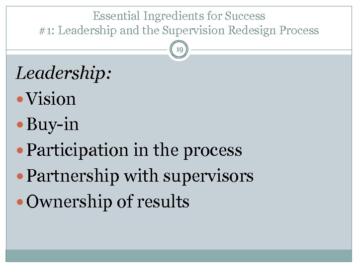 Essential Ingredients for Success #1: Leadership and the Supervision Redesign Process 19 Leadership: Vision