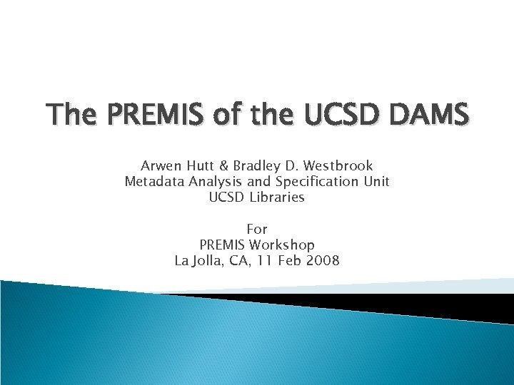 The PREMIS of the UCSD DAMS Arwen Hutt & Bradley D. Westbrook Metadata Analysis