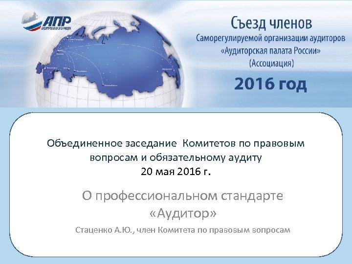 Объединенное заседание Комитетов по правовым вопросам и обязательному аудиту 20 мая 2016 г. О