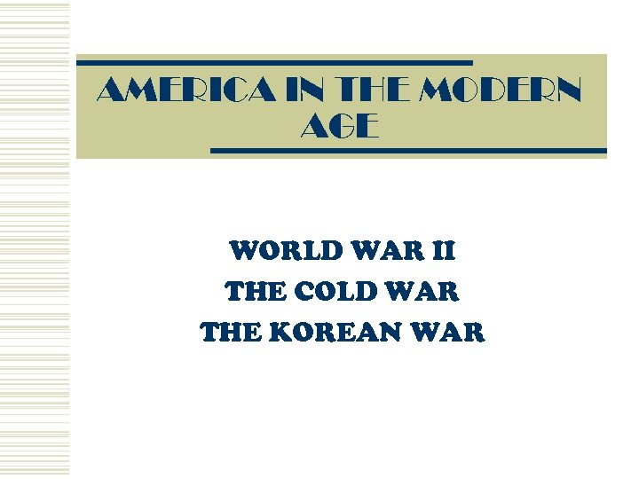 AMERICA IN THE MODERN AGE WORLD WAR II THE COLD WAR THE KOREAN WAR