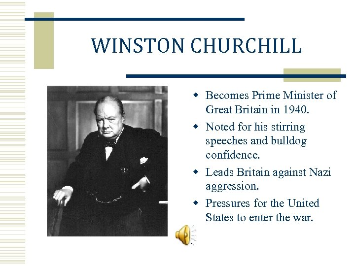 WINSTON CHURCHILL w Becomes Prime Minister of Great Britain in 1940. w Noted for