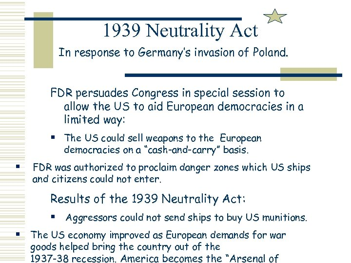 1939 Neutrality Act In response to Germany's invasion of Poland. FDR persuades Congress in