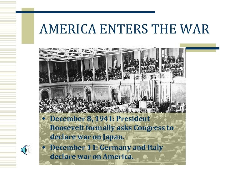 AMERICA ENTERS THE WAR w December 8, 1941: President Roosevelt formally asks Congress to