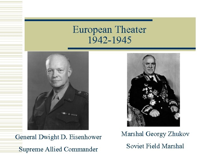 European Theater 1942 -1945 General Dwight D. Eisenhower Marshal Georgy Zhukov Supreme Allied Commander