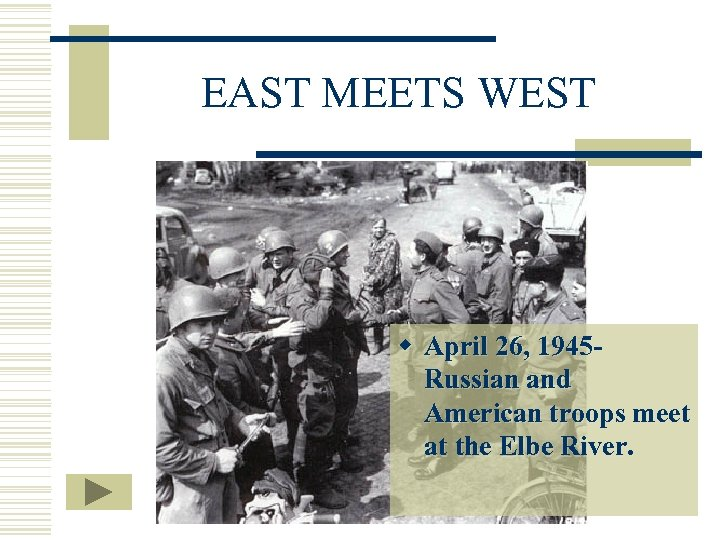 EAST MEETS WEST w April 26, 1945 Russian and American troops meet at the